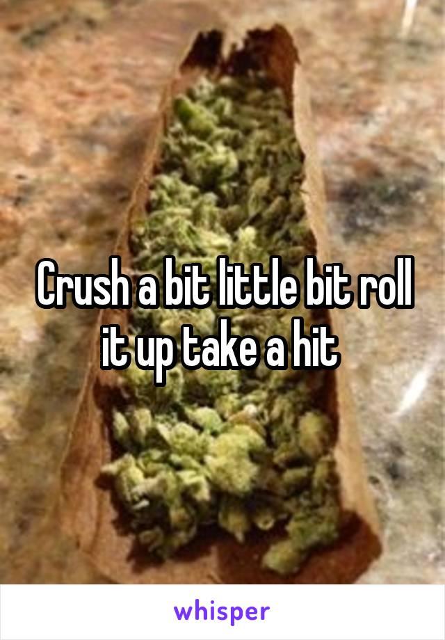 Crush a bit little bit roll it up take a hit