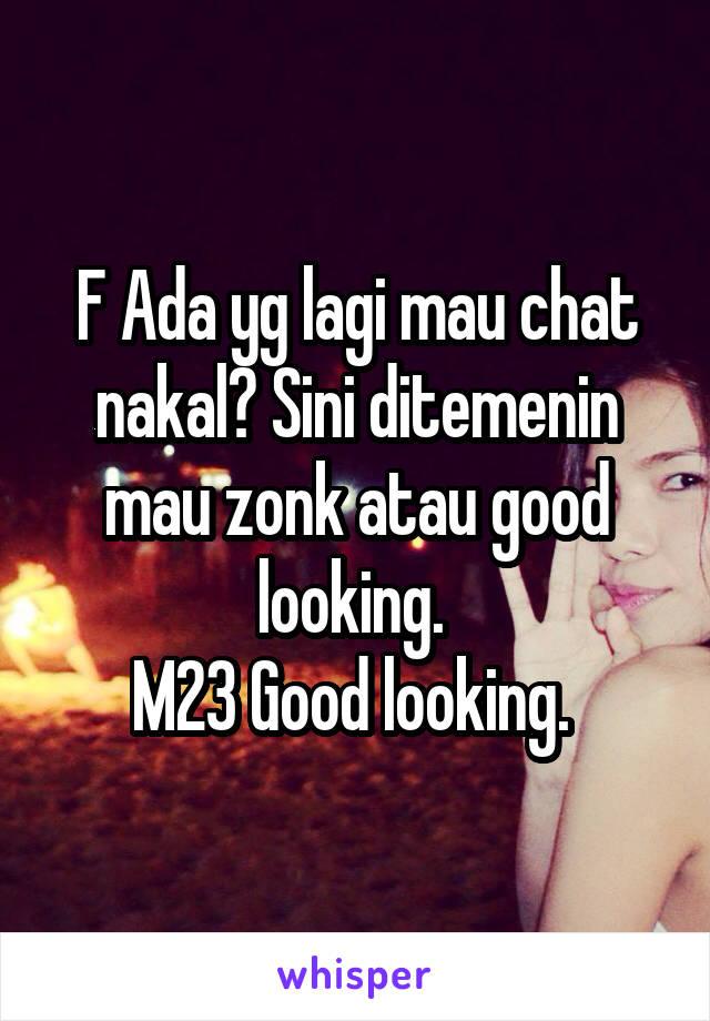 F Ada yg lagi mau chat nakal? Sini ditemenin mau zonk atau good looking.  M23 Good looking.