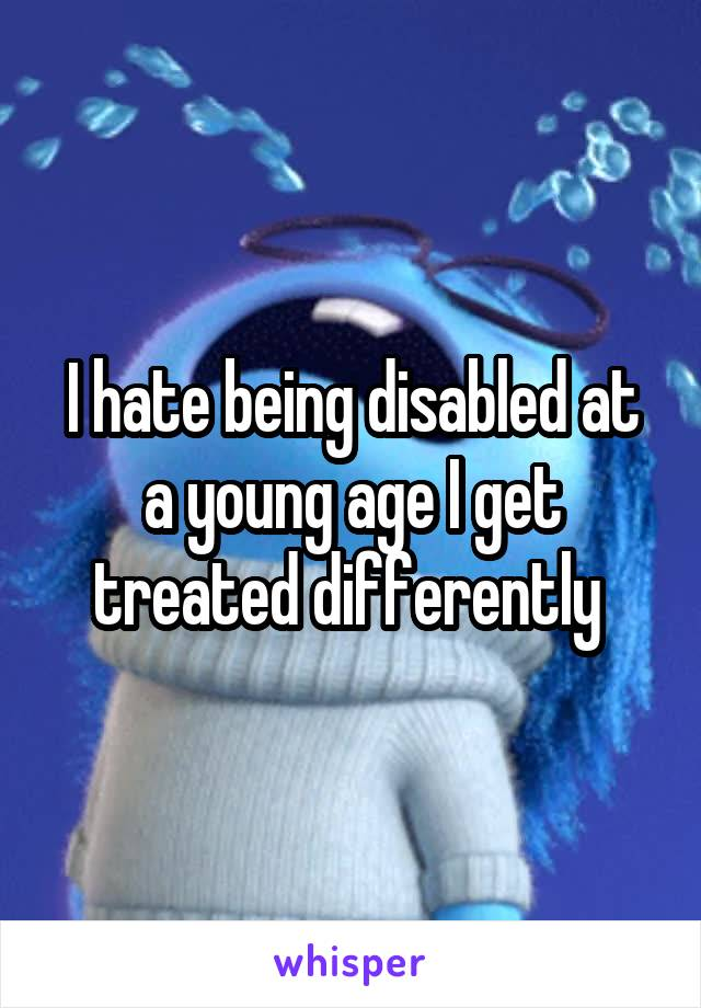 I hate being disabled at a young age I get treated differently