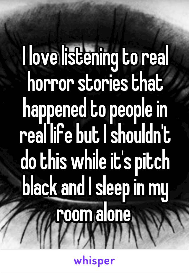 I love listening to real horror stories that happened to people in real life but I shouldn't do this while it's pitch black and I sleep in my room alone