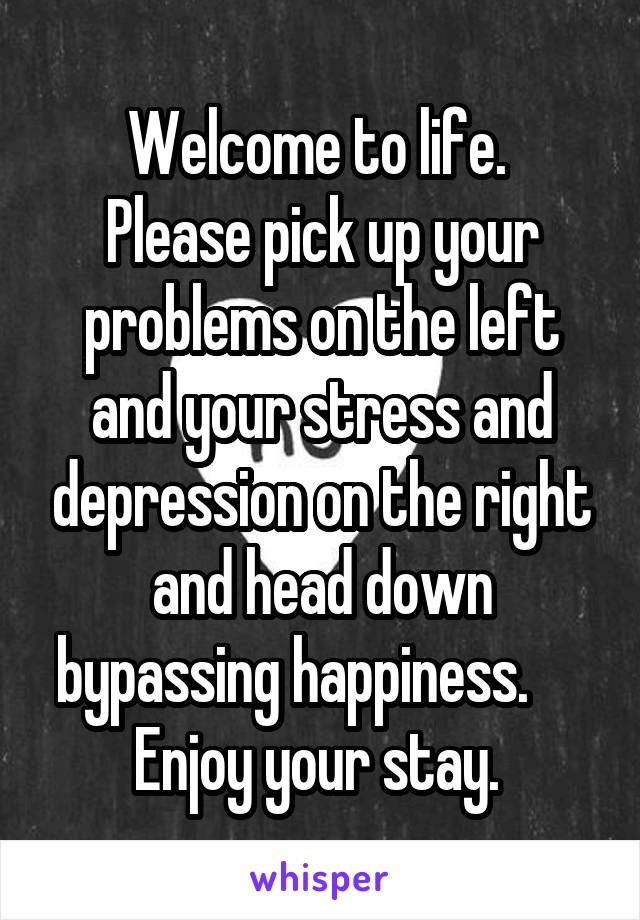 Welcome to life.  Please pick up your problems on the left and your stress and depression on the right and head down bypassing happiness.      Enjoy your stay.