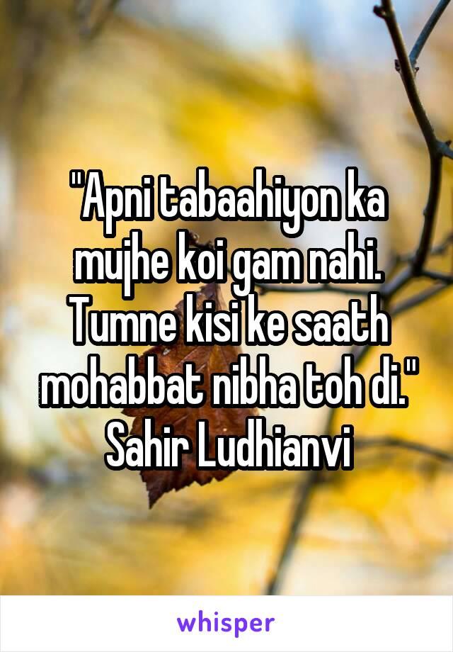 """""""Apni tabaahiyon ka mujhe koi gam nahi. Tumne kisi ke saath mohabbat nibha toh di."""" Sahir Ludhianvi"""