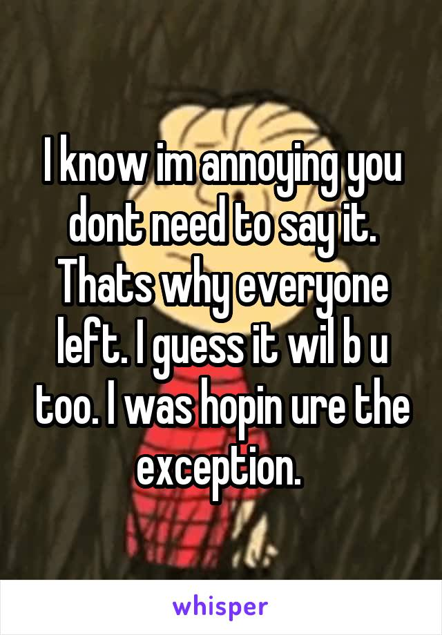 I know im annoying you dont need to say it. Thats why everyone left. I guess it wil b u too. I was hopin ure the exception.