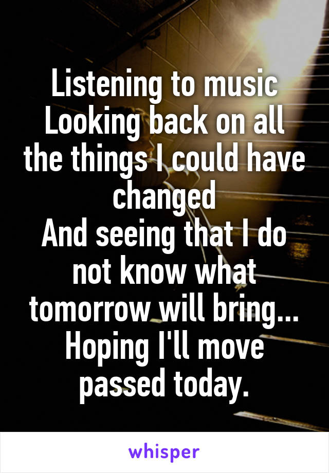 Listening to music Looking back on all the things I could have changed And seeing that I do not know what tomorrow will bring... Hoping I'll move passed today.