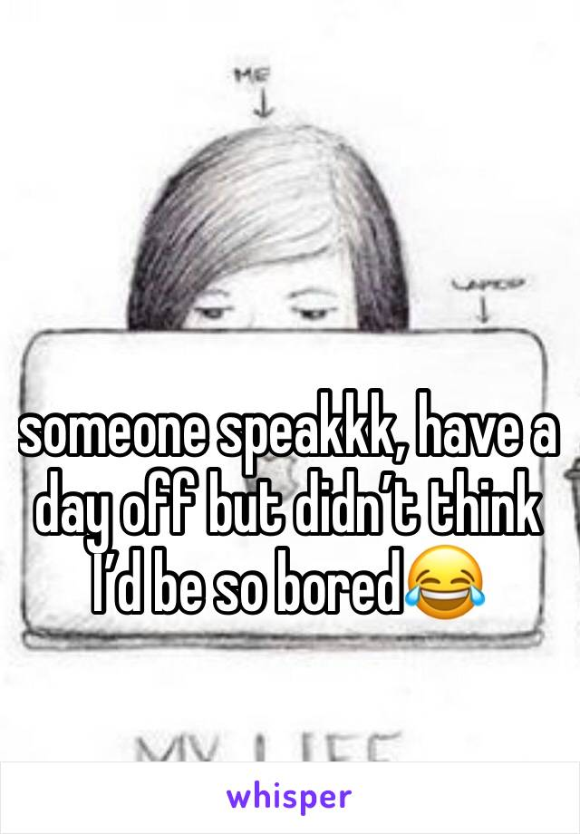 someone speakkk, have a day off but didn't think I'd be so bored😂