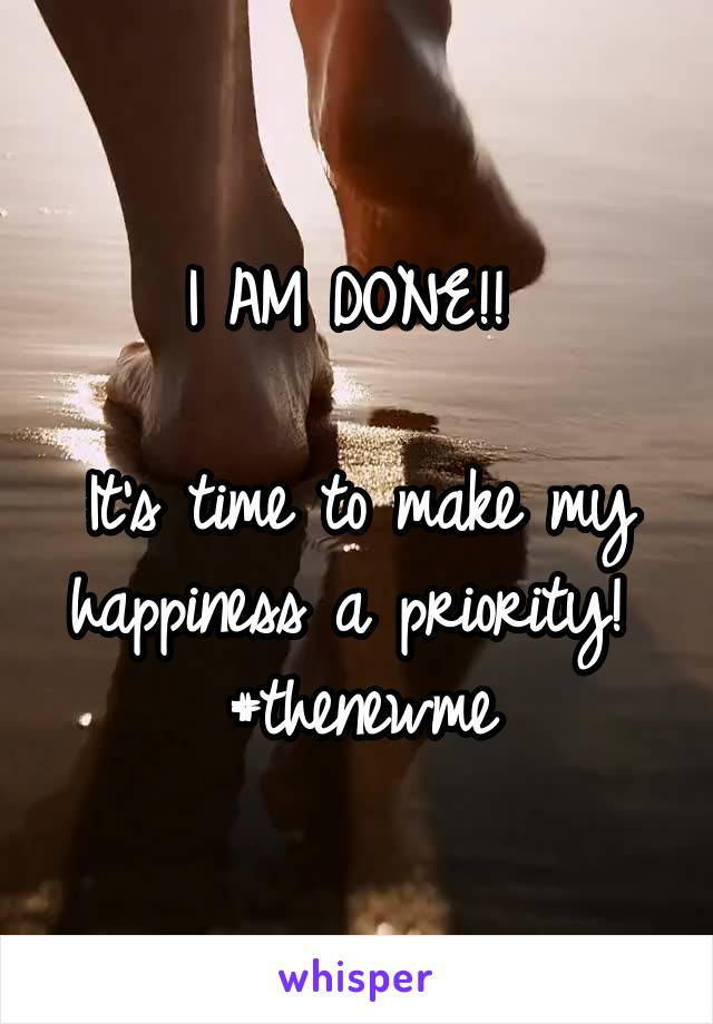 I AM DONE!!   It's time to make my happiness a priority!  #thenewme
