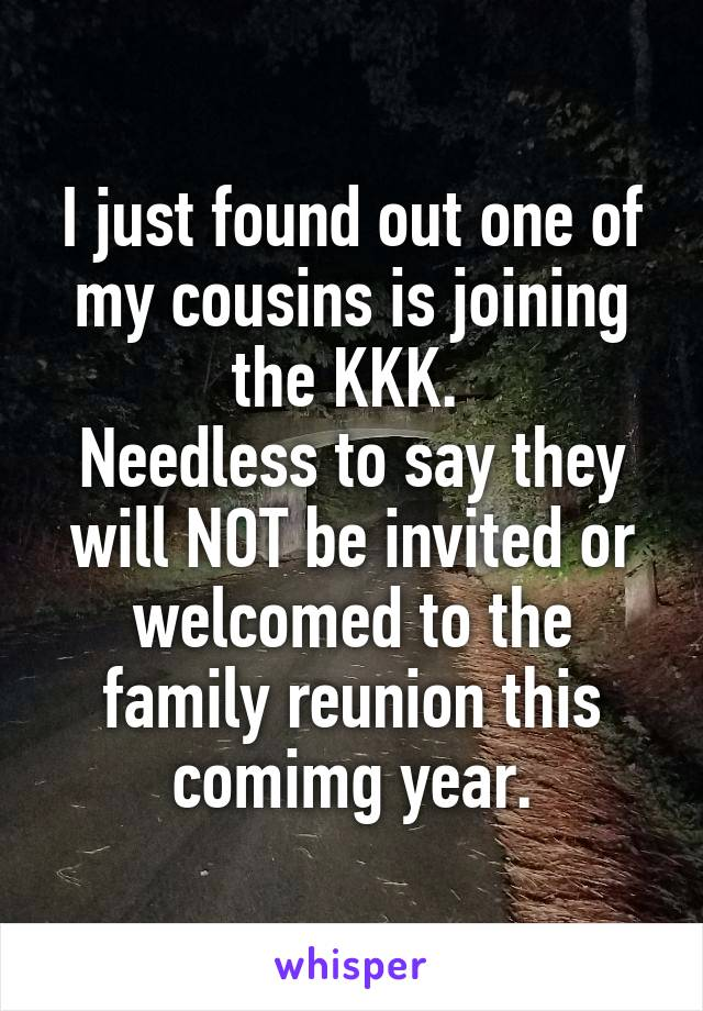 I just found out one of my cousins is joining the KKK.  Needless to say they will NOT be invited or welcomed to the family reunion this comimg year.