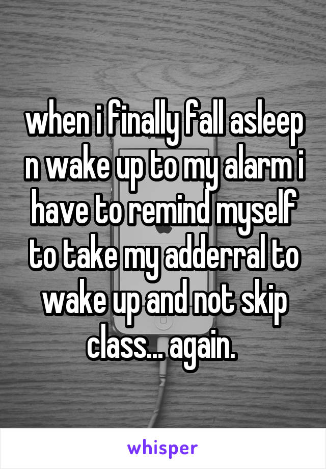 when i finally fall asleep n wake up to my alarm i have to remind myself to take my adderral to wake up and not skip class... again.
