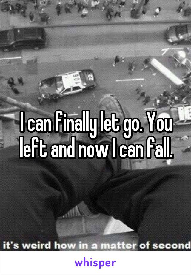 I can finally let go. You left and now I can fall.