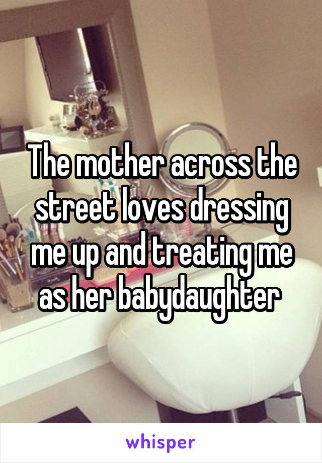 The mother across the street loves dressing me up and treating me as her babydaughter