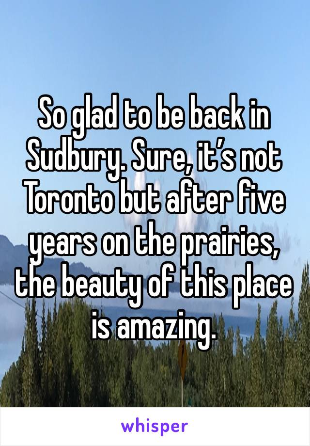 So glad to be back in Sudbury. Sure, it's not Toronto but after five years on the prairies, the beauty of this place is amazing.