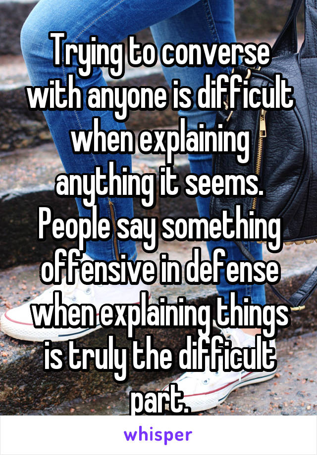 Trying to converse with anyone is difficult when explaining anything it seems. People say something offensive in defense when explaining things is truly the difficult part.