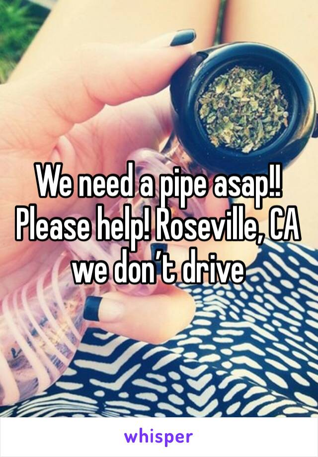 We need a pipe asap!! Please help! Roseville, CA we don't drive