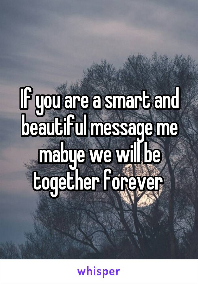 If you are a smart and beautiful message me mabye we will be together forever