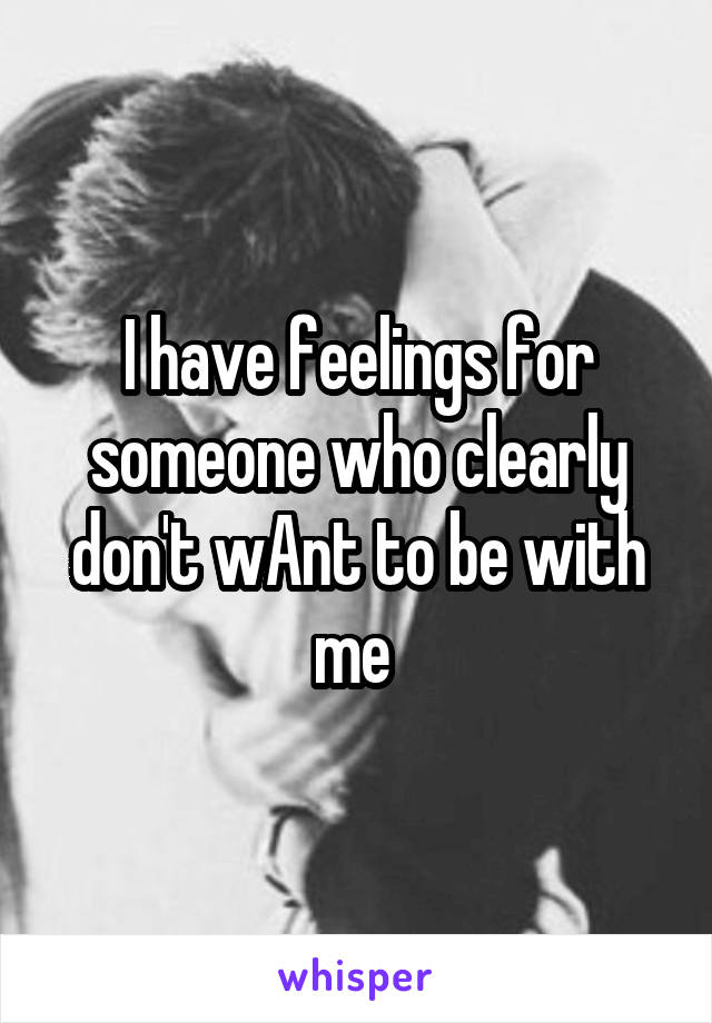 I have feelings for someone who clearly don't wAnt to be with me