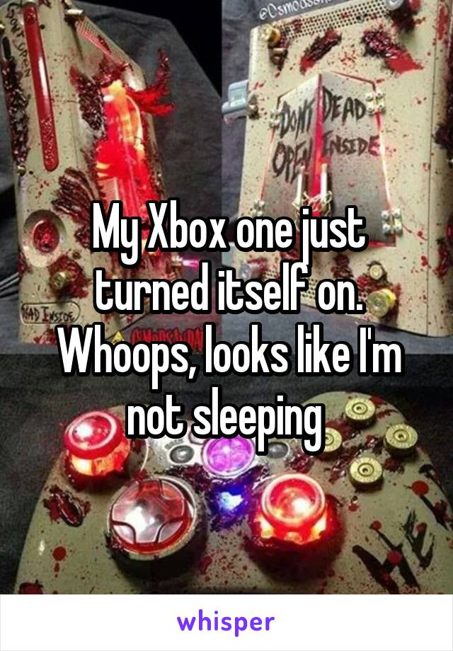 My Xbox one just turned itself on. Whoops, looks like I'm not sleeping