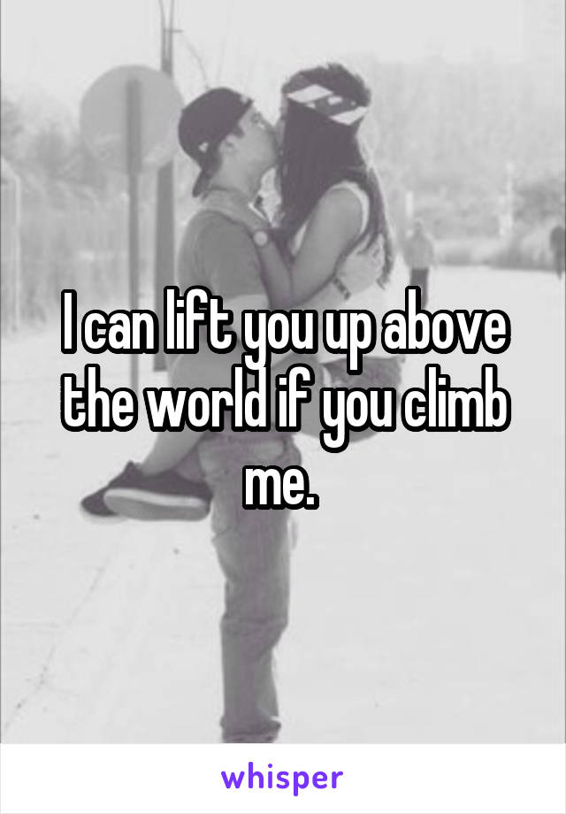 I can lift you up above the world if you climb me.