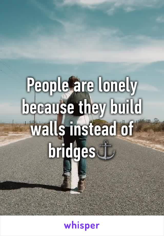 People are lonely because they build walls instead of bridges⚓️