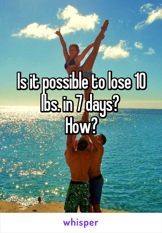 Is it possible to lose 10 lbs. in 7 days?  How?