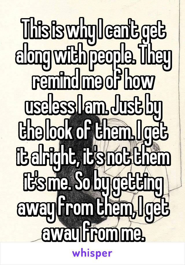 This is why I can't get along with people. They remind me of how useless I am. Just by the look of them. I get it alright, it's not them it's me. So by getting away from them, I get away from me.