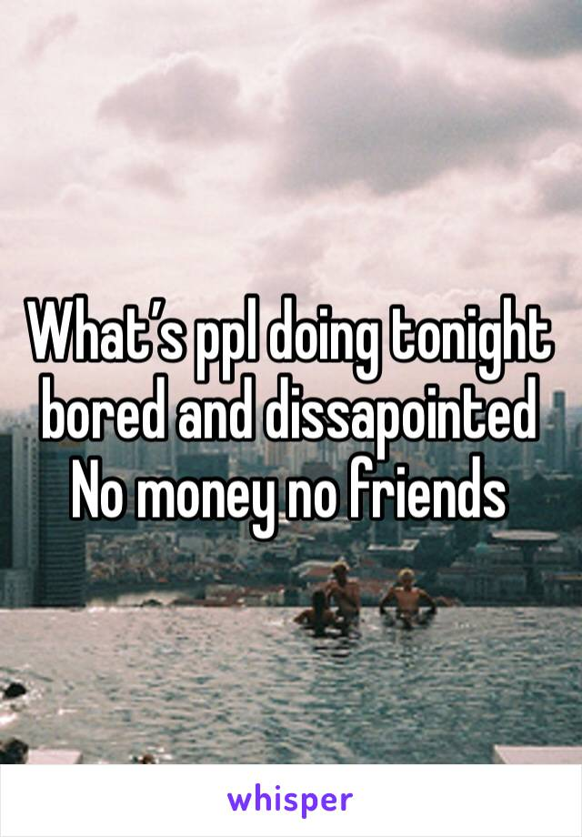 What's ppl doing tonight bored and dissapointed  No money no friends