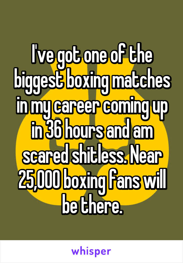 I've got one of the biggest boxing matches in my career coming up in 36 hours and am scared shitless. Near 25,000 boxing fans will be there.