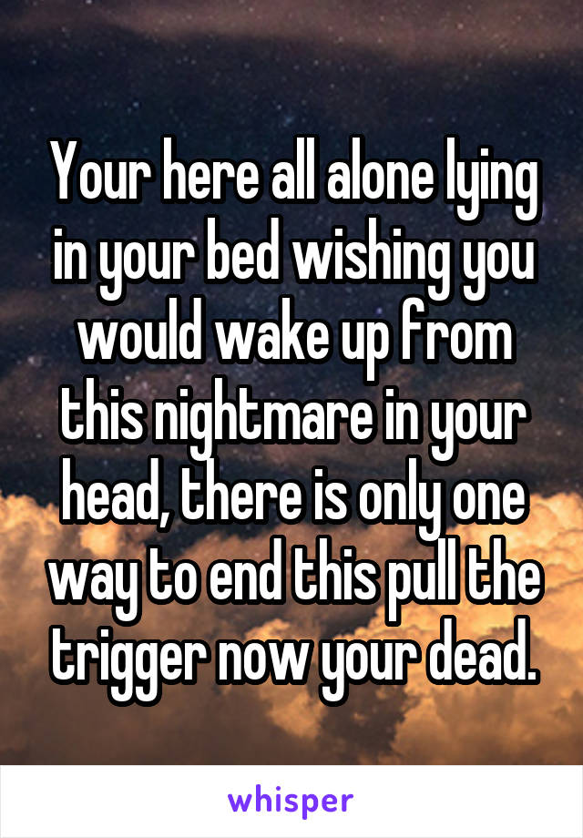 Your here all alone lying in your bed wishing you would wake up from this nightmare in your head, there is only one way to end this pull the trigger now your dead.
