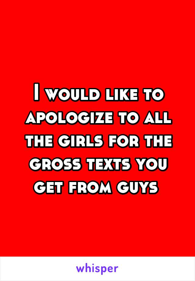 I would like to apologize to all the girls for the gross texts you get from guys