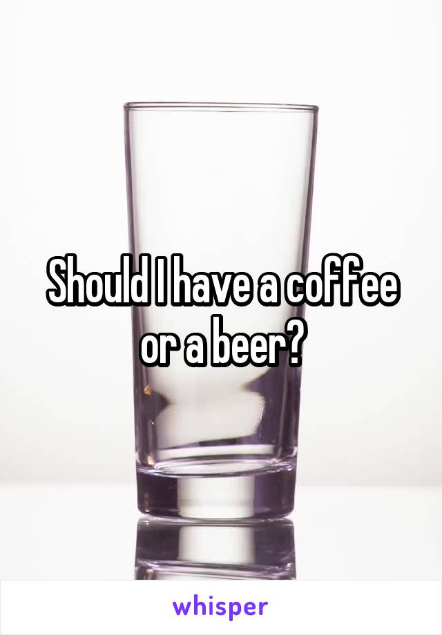 Should I have a coffee or a beer?