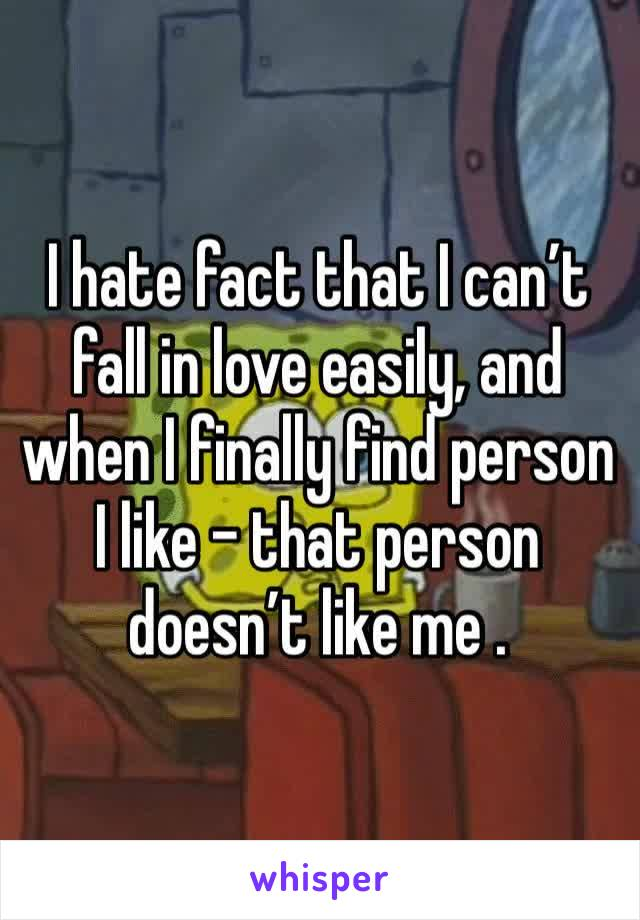 I hate fact that I can't fall in love easily, and when I finally find person I like - that person doesn't like me .