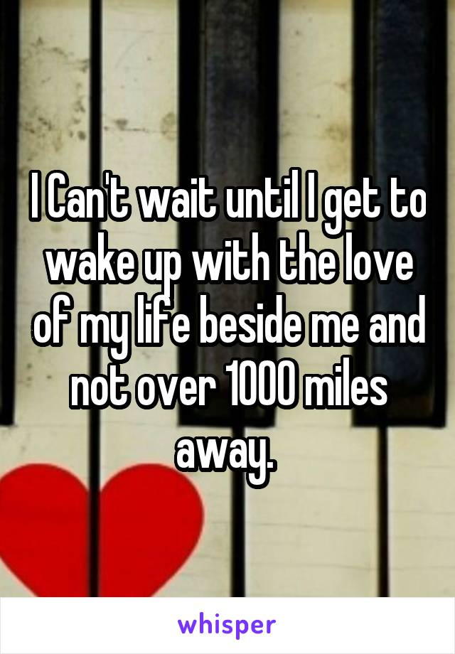 I Can't wait until I get to wake up with the love of my life beside me and not over 1000 miles away.
