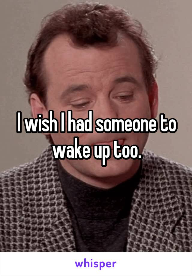 I wish I had someone to wake up too.