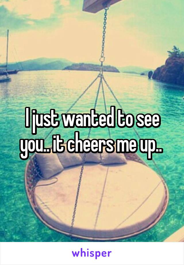 I just wanted to see you.. it cheers me up..