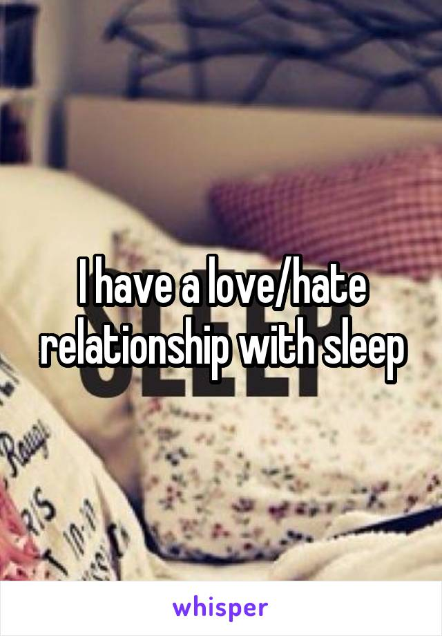I have a love/hate relationship with sleep