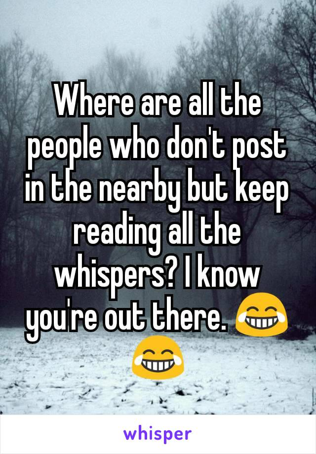 Where are all the people who don't post in the nearby but keep reading all the whispers? I know you're out there. 😂😂