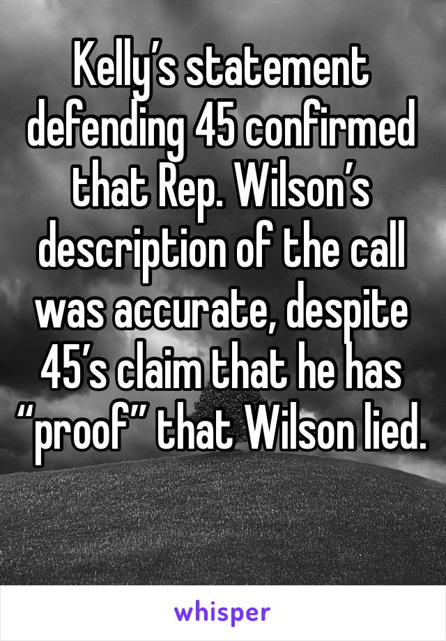 """Kelly's statement defending 45 confirmed that Rep. Wilson's description of the call was accurate, despite 45's claim that he has """"proof"""" that Wilson lied."""