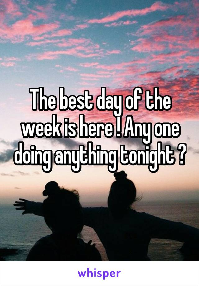 The best day of the week is here ! Any one doing anything tonight ?
