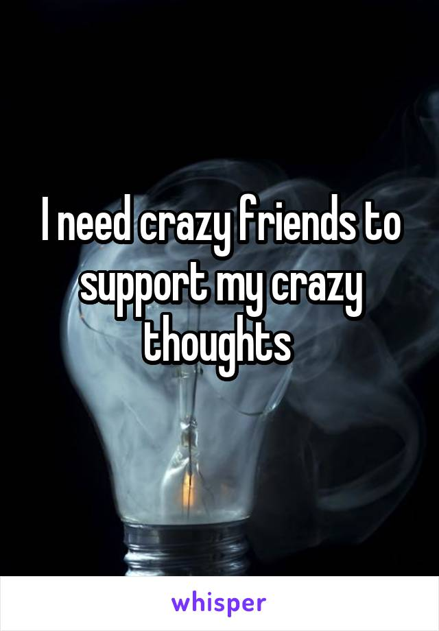 I need crazy friends to support my crazy thoughts