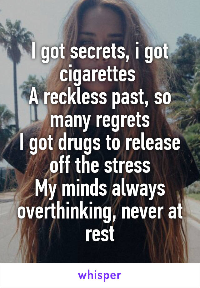 I got secrets, i got cigarettes  A reckless past, so many regrets I got drugs to release off the stress My minds always overthinking, never at rest