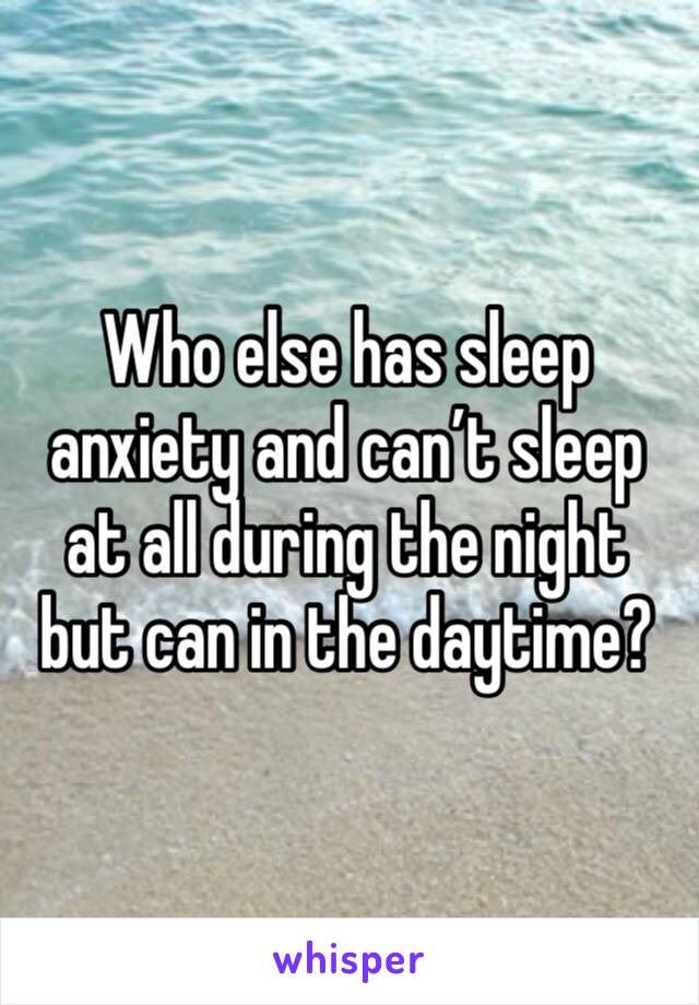 Who else has sleep anxiety and can't sleep at all during the night but can in the daytime?