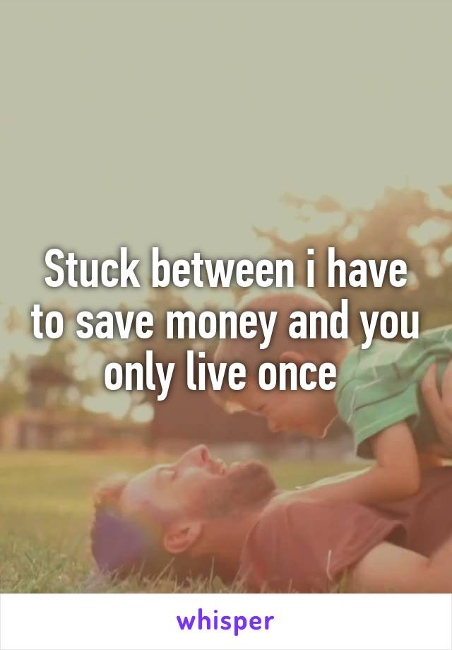 Stuck between i have to save money and you only live once