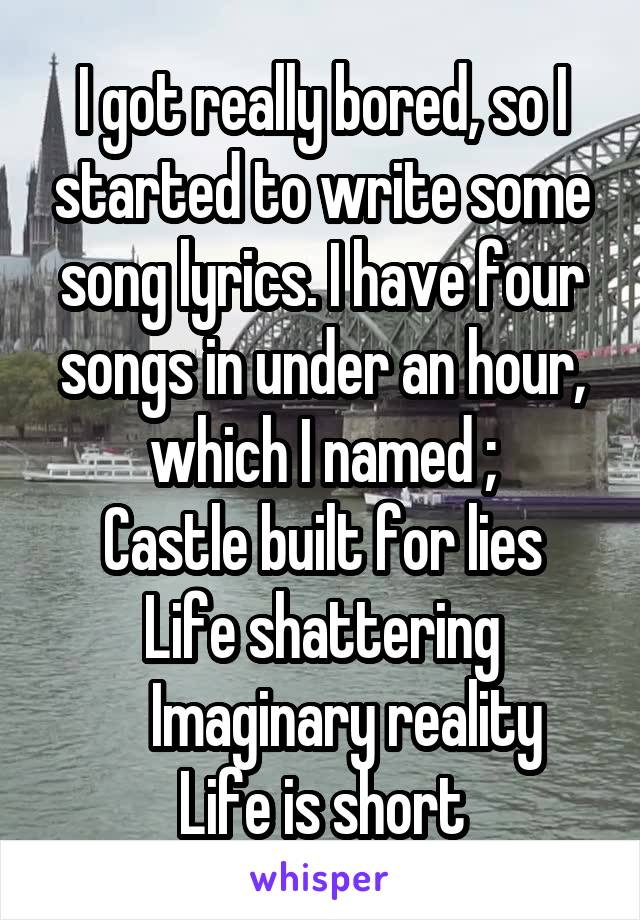 I got really bored, so I started to write some song lyrics. I have four songs in under an hour, which I named ; Castle built for lies Life shattering     Imaginary reality Life is short