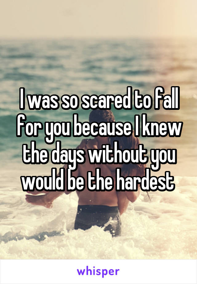 I was so scared to fall for you because I knew the days without you would be the hardest