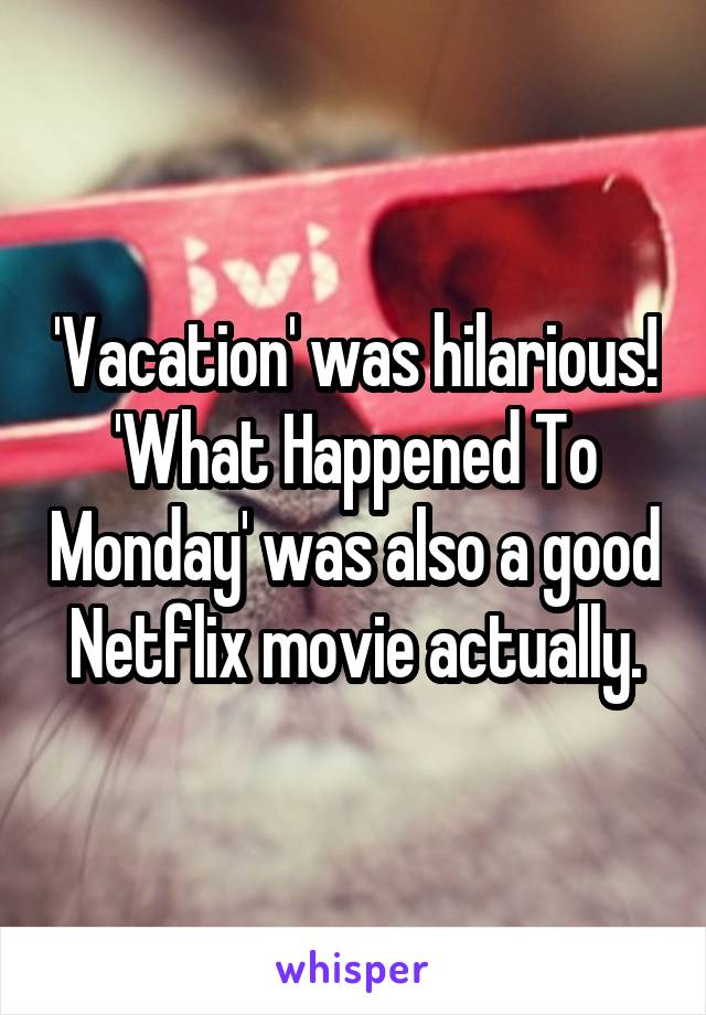 'Vacation' was hilarious! 'What Happened To Monday' was also a good Netflix movie actually.