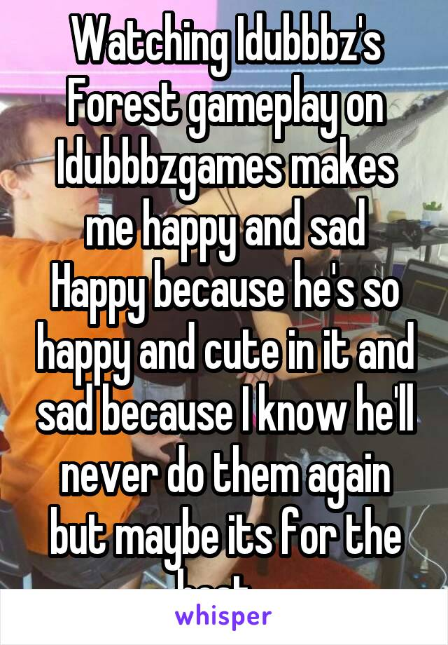 Watching Idubbbz's Forest gameplay on Idubbbzgames makes me happy and sad Happy because he's so happy and cute in it and sad because I know he'll never do them again but maybe its for the best...