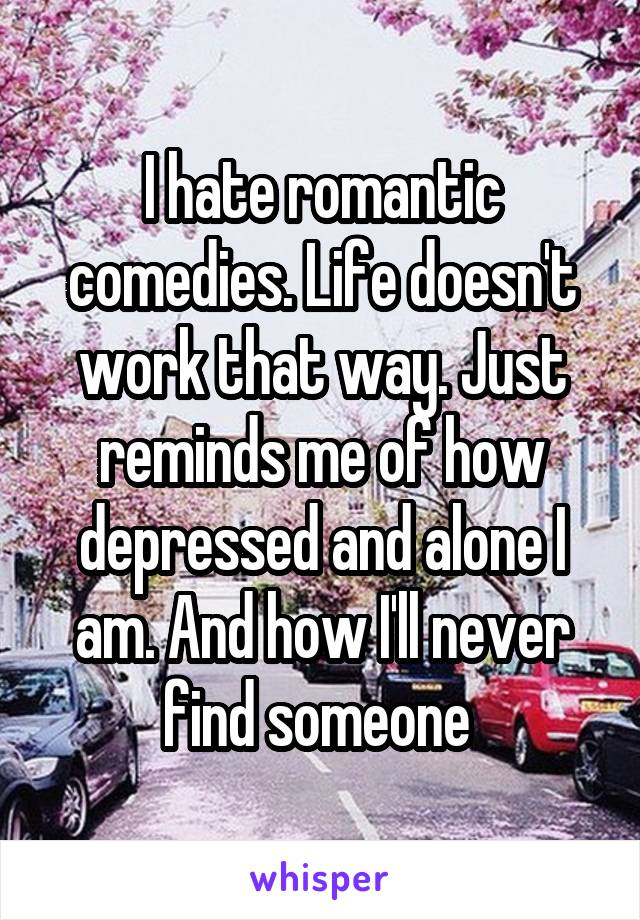 I hate romantic comedies. Life doesn't work that way. Just reminds me of how depressed and alone I am. And how I'll never find someone