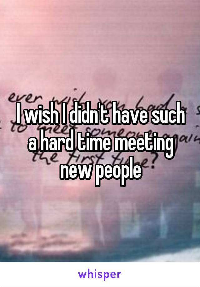 I wish I didn't have such a hard time meeting new people