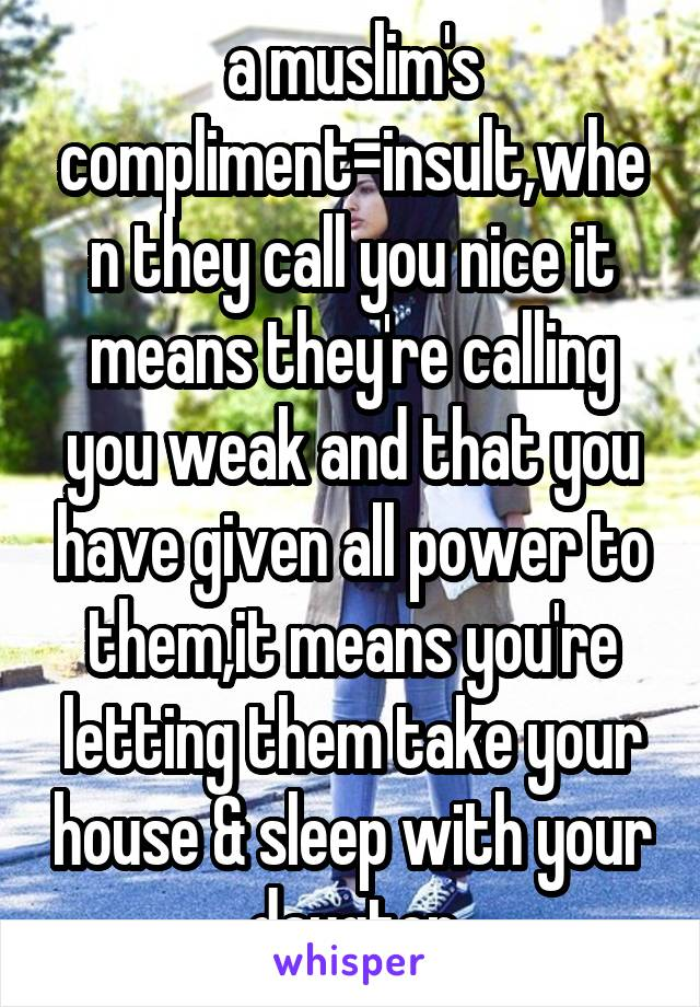 a muslim's compliment=insult,when they call you nice it means they're calling you weak and that you have given all power to them,it means you're letting them take your house & sleep with your daugter