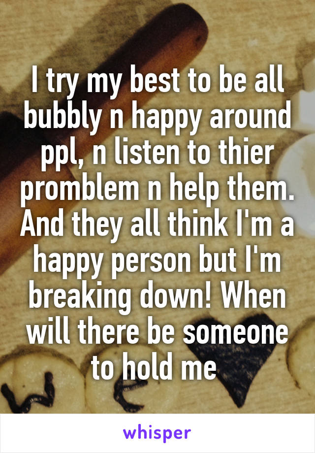 I try my best to be all bubbly n happy around ppl, n listen to thier promblem n help them. And they all think I'm a happy person but I'm breaking down! When will there be someone to hold me