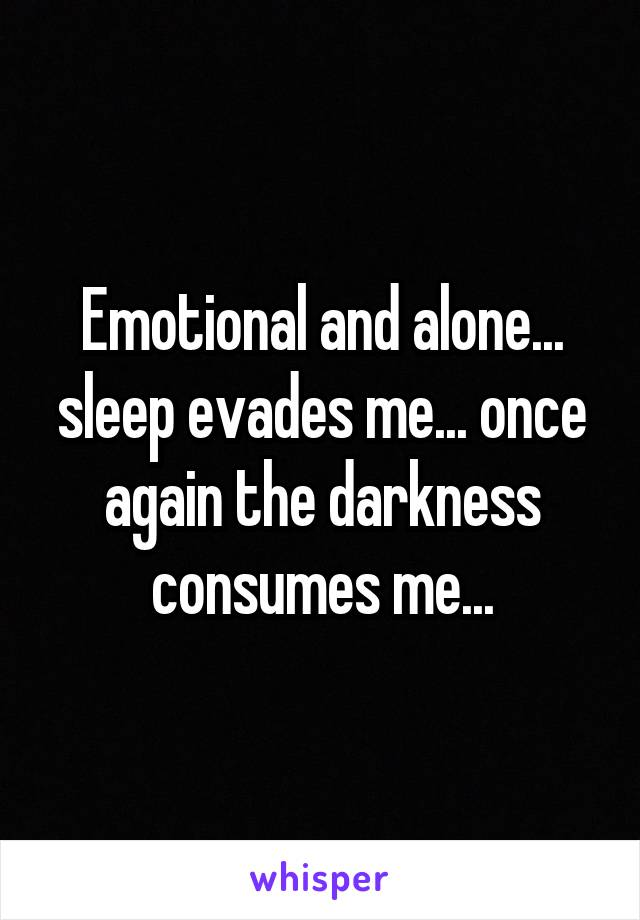 Emotional and alone... sleep evades me... once again the darkness consumes me...